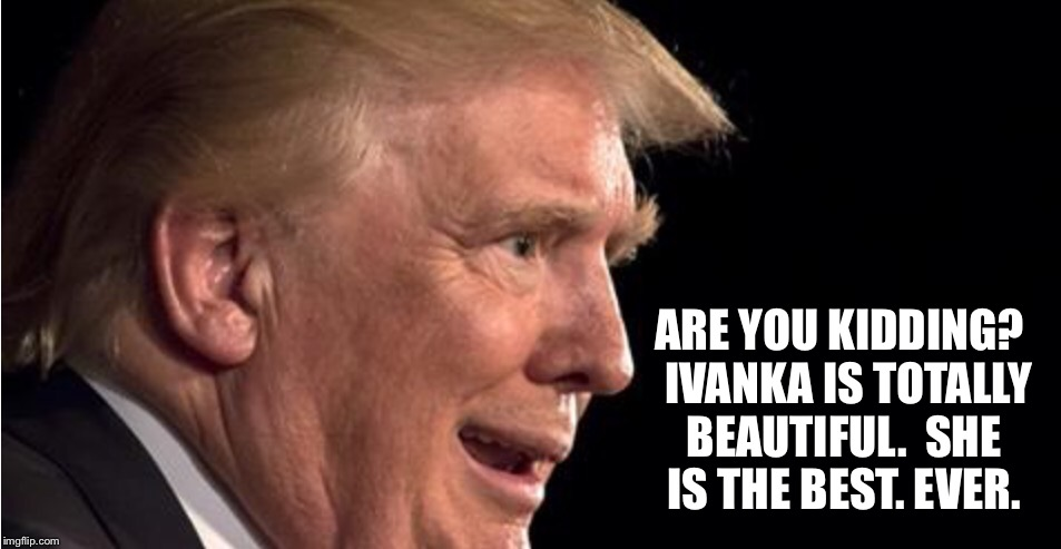 ARE YOU KIDDING?  IVANKA IS TOTALLY BEAUTIFUL.  SHE IS THE BEST. EVER. | made w/ Imgflip meme maker