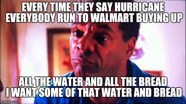 EVERY TIME THEY SAY HURRICANE EVERYBODY RUN TO WALMART BUYING UP ALL THE WATER AND ALL THE BREAD I WANT SOME OF THAT WATER AND BREAD | image tagged in friday pops | made w/ Imgflip meme maker