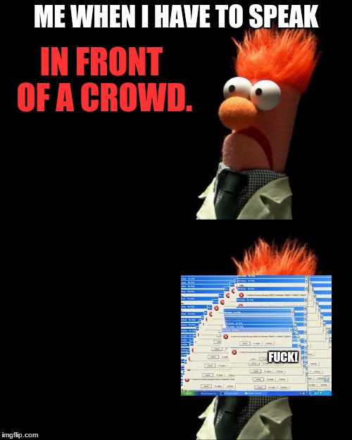 I do have this problem. It's easy to talk big when behind a computer screen! | ME WHEN I HAVE TO SPEAK IN FRONT OF A CROWD. F**K! | image tagged in nervous,fucked,help | made w/ Imgflip meme maker