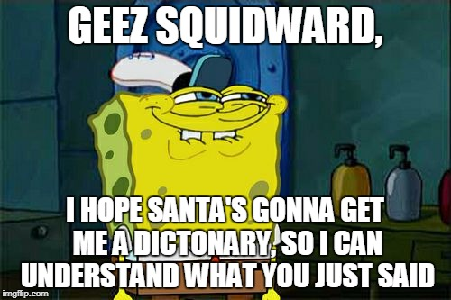 Dont You Squidward Meme | GEEZ SQUIDWARD, I HOPE SANTA'S GONNA GET ME A DICTONARY, SO I CAN UNDERSTAND WHAT YOU JUST SAID | image tagged in memes,dont you squidward | made w/ Imgflip meme maker