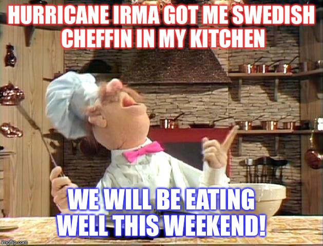 Swedish chef | HURRICANE IRMA GOT ME SWEDISH CHEFFIN IN MY KITCHEN WE WILL BE EATING WELL THIS WEEKEND! | image tagged in swedish chef | made w/ Imgflip meme maker