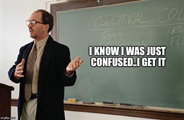 Teacher explains | I KNOW I WAS JUST CONFUSED..I GET IT | image tagged in teacher explains | made w/ Imgflip meme maker
