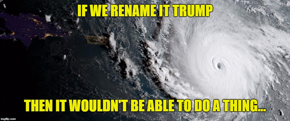 IF WE RENAME IT TRUMP THEN IT WOULDN'T BE ABLE TO DO A THING... | image tagged in hurricane irma | made w/ Imgflip meme maker