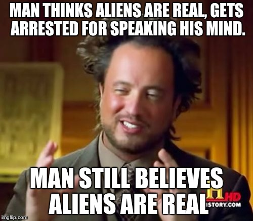 Ancient Aliens Meme | MAN THINKS ALIENS ARE REAL, GETS ARRESTED FOR SPEAKING HIS MIND. MAN STILL BELIEVES ALIENS ARE REAL | image tagged in memes,ancient aliens | made w/ Imgflip meme maker