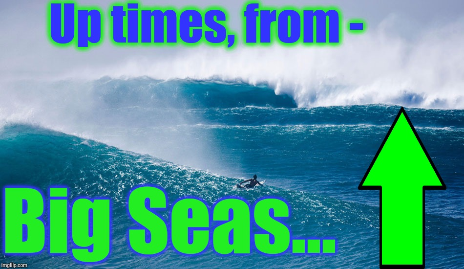 Up times, from - Big Seas... | made w/ Imgflip meme maker