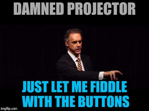 DAMNED PROJECTOR JUST LET ME FIDDLE WITH THE BUTTONS | made w/ Imgflip meme maker