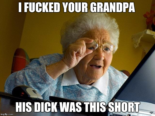 Grandma Finds The Internet Meme | I F**KED YOUR GRANDPA HIS DICK WAS THIS SHORT | image tagged in memes,grandma finds the internet | made w/ Imgflip meme maker