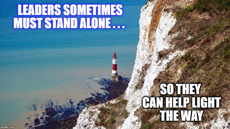 The light of leadership | LEADERS SOMETIMES MUST STAND ALONE . . . SO THEY CAN HELP LIGHT THE WAY | image tagged in leader,leadership,lighthouse,nature,responsibility,guiding light | made w/ Imgflip meme maker