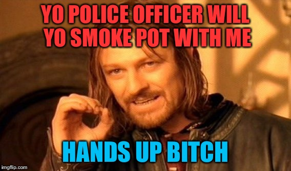 One Does Not Simply Meme | YO POLICE OFFICER WILL YO SMOKE POT WITH ME HANDS UP B**CH | image tagged in memes,one does not simply | made w/ Imgflip meme maker