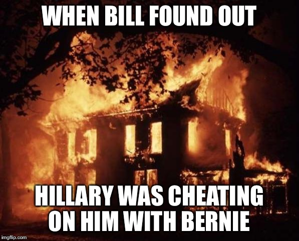 housefire | WHEN BILL FOUND OUT HILLARY WAS CHEATING ON HIM WITH BERNIE | image tagged in housefire | made w/ Imgflip meme maker
