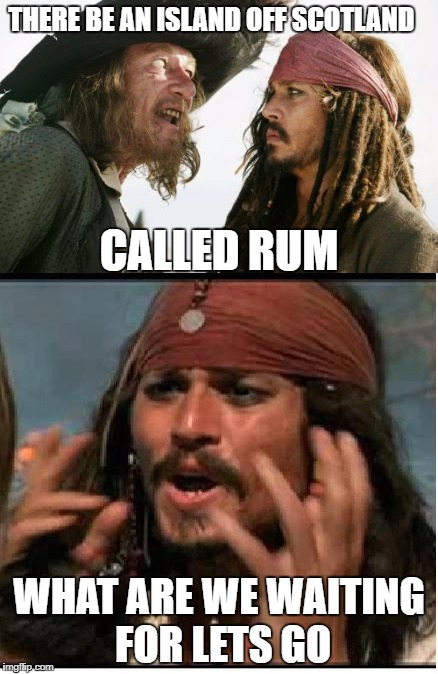 THERE BE AN ISLAND OFF SCOTLAND WHAT ARE WE WAITING FOR LETS GO CALLED RUM | image tagged in booze | made w/ Imgflip meme maker