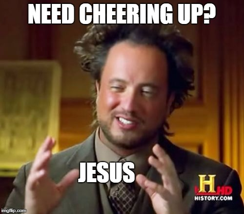 Ancient Aliens | NEED CHEERING UP? JESUS | image tagged in memes,ancient aliens | made w/ Imgflip meme maker