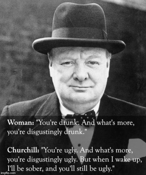 Winston Churchill Shows His Humor | . | image tagged in memes,funny,jokes,ugly girl,drunk,historical | made w/ Imgflip meme maker