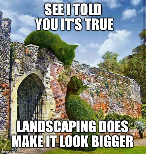SEE I TOLD YOU IT'S TRUE LANDSCAPING DOES MAKE IT LOOK BIGGER | made w/ Imgflip meme maker