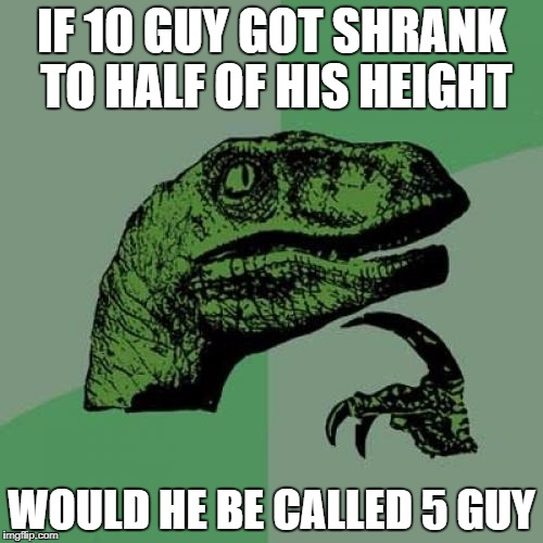 Philosoraptor Meme | IF 10 GUY GOT SHRANK TO HALF OF HIS HEIGHT WOULD HE BE CALLED 5 GUY | image tagged in memes,philosoraptor | made w/ Imgflip meme maker