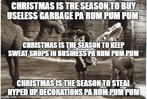 Christmas is over comercialized | CHRISTMAS IS THE SEASON TO BUY USELESS GARBAGE PA RUM PUM PUM CHRISTMAS IS THE SEASON TO STEAL HYPED UP DECORATIONS PA RUM PUM PUM CHRISTMAS | image tagged in christmas,comercialization,hype,marketing scams | made w/ Imgflip meme maker