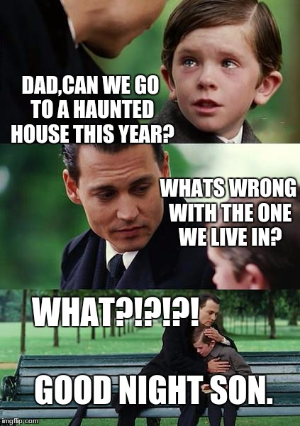 Finding Neverland Meme |  DAD,CAN WE GO TO A HAUNTED HOUSE THIS YEAR? WHATS WRONG WITH THE ONE WE LIVE IN? WHAT?!?!?! GOOD NIGHT SON. | image tagged in memes,finding neverland | made w/ Imgflip meme maker