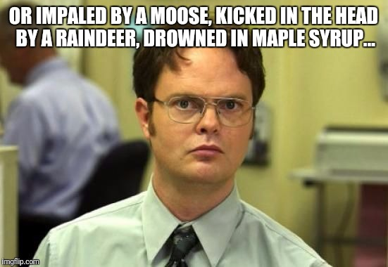 OR IMPALED BY A MOOSE, KICKED IN THE HEAD BY A RAINDEER, DROWNED IN MAPLE SYRUP... | made w/ Imgflip meme maker
