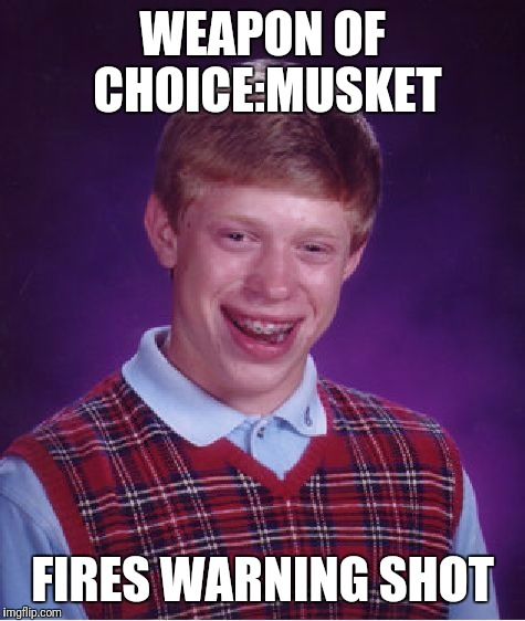Bad Luck Brian Meme | WEAPON OF CHOICE:MUSKET FIRES WARNING SHOT | image tagged in memes,bad luck brian | made w/ Imgflip meme maker