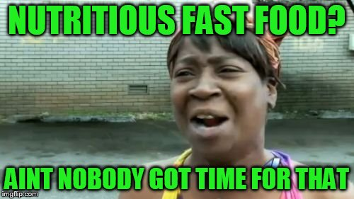 Aint Nobody Got Time For That Meme | NUTRITIOUS FAST FOOD? AINT NOBODY GOT TIME FOR THAT | image tagged in memes,aint nobody got time for that | made w/ Imgflip meme maker