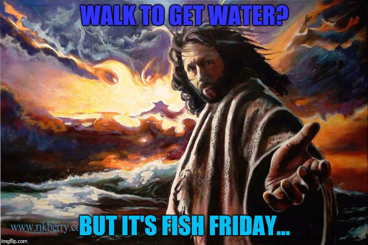 WALK TO GET WATER? BUT IT'S FISH FRIDAY... | made w/ Imgflip meme maker