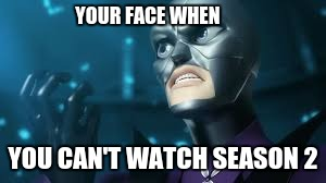 YOUR FACE WHEN YOU CAN'T WATCH SEASON 2 | image tagged in angry hawkmoth miraculous ladybug hawk moth | made w/ Imgflip meme maker