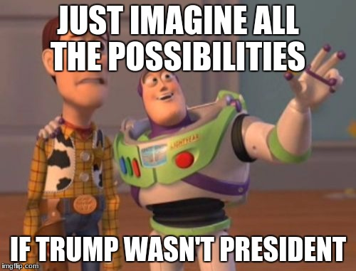 X, X Everywhere Meme | JUST IMAGINE ALL THE POSSIBILITIES IF TRUMP WASN'T PRESIDENT | image tagged in memes,x,x everywhere,x x everywhere | made w/ Imgflip meme maker