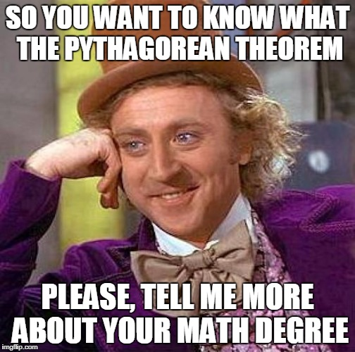Creepy Condescending Wonka Meme | SO YOU WANT TO KNOW WHAT THE PYTHAGOREAN THEOREM PLEASE, TELL ME MORE ABOUT YOUR MATH DEGREE | image tagged in memes,creepy condescending wonka | made w/ Imgflip meme maker