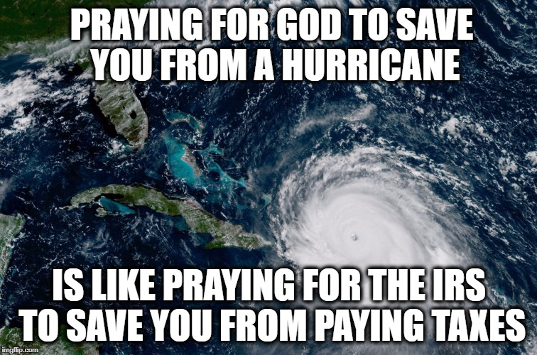God and Hurricanes | PRAYING FOR GOD TO SAVE YOU FROM A HURRICANE IS LIKE PRAYING FOR THE IRS TO SAVE YOU FROM PAYING TAXES | image tagged in hurricane irma | made w/ Imgflip meme maker