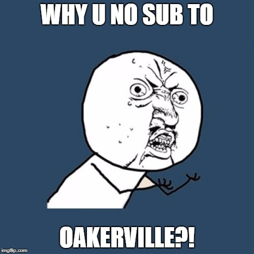 Y U No Meme | WHY U NO SUB TO OAKERVILLE?! | image tagged in memes,y u no | made w/ Imgflip meme maker