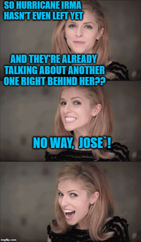 Bad Pun Anna Kendrick Meme | SO HURRICANE IRMA HASN'T EVEN LEFT YET AND THEY'RE ALREADY TALKING ABOUT ANOTHER ONE RIGHT BEHIND HER?? NO WAY,  JOSE`! | image tagged in memes,bad pun anna kendrick | made w/ Imgflip meme maker