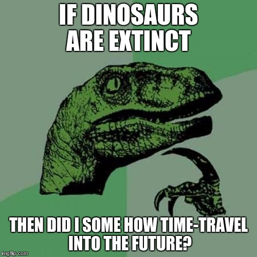 Philosoraptor Meme | IF DINOSAURS ARE EXTINCT THEN DID I SOME HOW TIME-TRAVEL INTO THE FUTURE? | image tagged in memes,philosoraptor | made w/ Imgflip meme maker