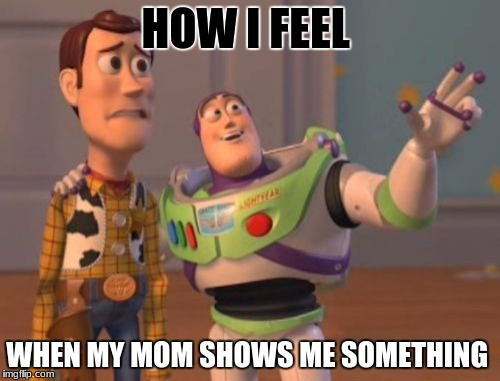 X, X Everywhere Meme | HOW I FEEL WHEN MY MOM SHOWS ME SOMETHING | image tagged in memes,x,x everywhere,x x everywhere | made w/ Imgflip meme maker