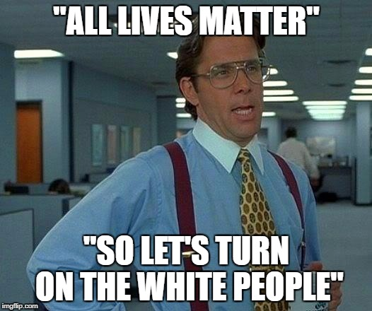 "That Would Be Great Meme | ""ALL LIVES MATTER"" ""SO LET'S TURN ON THE WHITE PEOPLE"" 