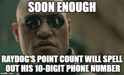Matrix Morpheus Meme | SOON ENOUGH RAYDOG'S POINT COUNT WILL SPELL OUT HIS 10-DIGIT PHONE NUMBER | image tagged in memes,matrix morpheus | made w/ Imgflip meme maker