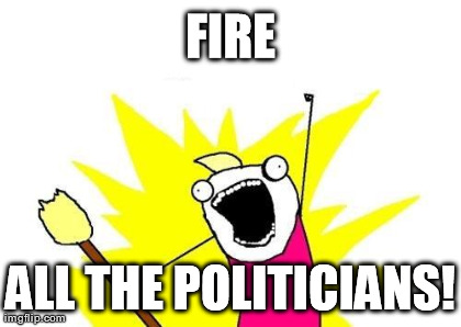 X All The Y Meme | FIRE ALL THE POLITICIANS! | image tagged in memes,x all the y | made w/ Imgflip meme maker