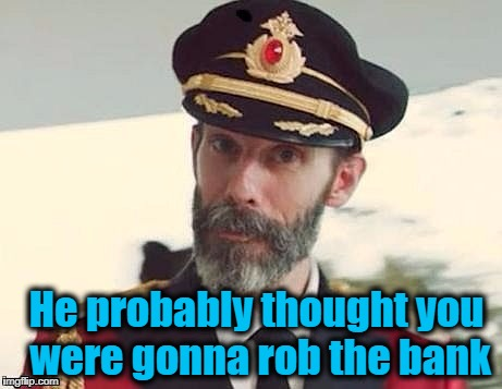 Captain Obvious | He probably thought you were gonna rob the bank | image tagged in captain obvious | made w/ Imgflip meme maker
