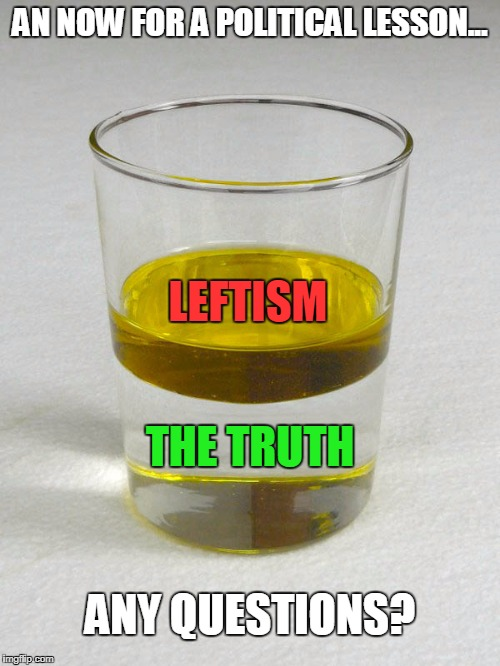 For Those That Might Still Be Confused | AN NOW FOR A POLITICAL LESSON... ANY QUESTIONS? LEFTISM THE TRUTH | image tagged in memes,leftists | made w/ Imgflip meme maker