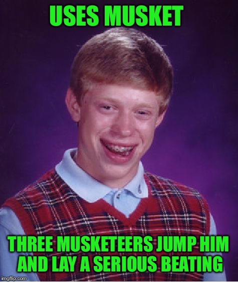 Bad Luck Brian Meme | USES MUSKET THREE MUSKETEERS JUMP HIM AND LAY A SERIOUS BEATING | image tagged in memes,bad luck brian | made w/ Imgflip meme maker
