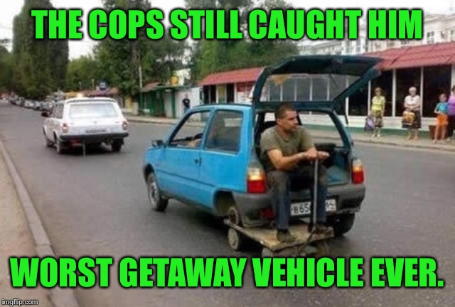 THE COPS STILL CAUGHT HIM WORST GETAWAY VEHICLE EVER. | made w/ Imgflip meme maker
