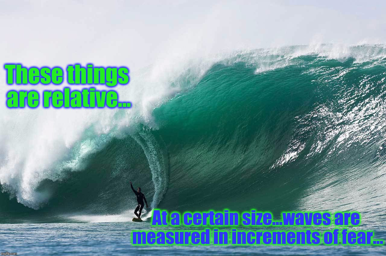 At a certain size...waves are measured in increments of fear... These things are relative... | made w/ Imgflip meme maker