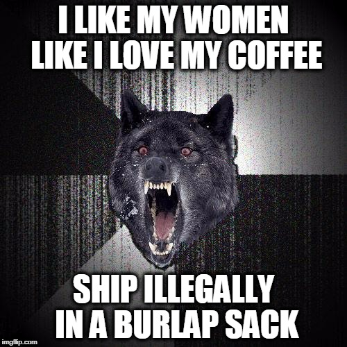 Insanity wolf | I LIKE MY WOMEN LIKE I LOVE MY COFFEE SHIP ILLEGALLY IN A BURLAP SACK | image tagged in insanity wolf | made w/ Imgflip meme maker