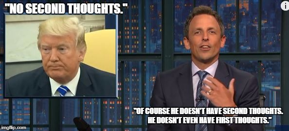 """NO SECOND THOUGHTS."" ""OF COURSE HE DOESN'T HAVE SECOND THOUGHTS.  HE DOESN'T EVEN HAVE FIRST THOUGHTS."" 