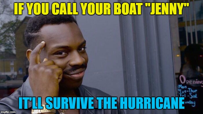 "It worked for Forrest Gump... | IF YOU CALL YOUR BOAT ""JENNY"" IT'LL SURVIVE THE HURRICANE 