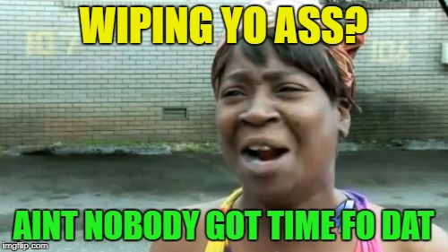 Aint Nobody Got Time For That Meme | WIPING YO ASS? AINT NOBODY GOT TIME FO DAT | image tagged in memes,aint nobody got time for that | made w/ Imgflip meme maker