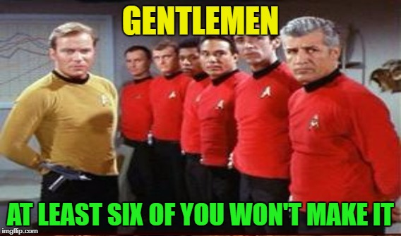 Star Trek - The Expendables | GENTLEMEN AT LEAST SIX OF YOU WON'T MAKE IT | image tagged in memes,funny,star trek red shirts | made w/ Imgflip meme maker