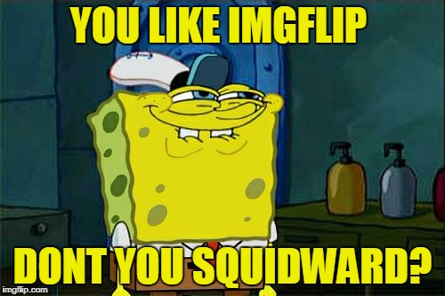 Dont You Squidward Meme | YOU LIKE IMGFLIP DONT YOU SQUIDWARD? | image tagged in memes,dont you squidward,spongebob,imgflip,funny | made w/ Imgflip meme maker