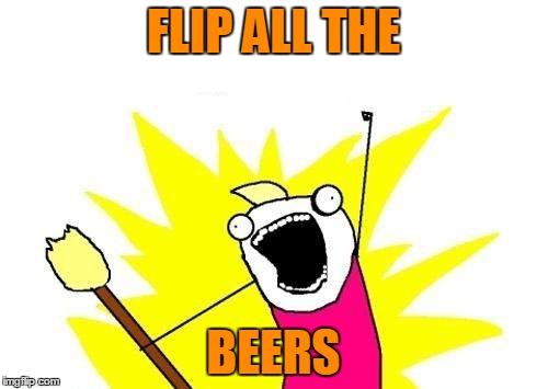 X All The Y Meme | FLIP ALL THE BEERS | image tagged in memes,x all the y | made w/ Imgflip meme maker