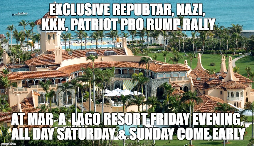 trump rally | EXCLUSIVE REPUBTAR, NAZI, KKK, PATRIOT PRO RUMP RALLY AT MAR  A  LAGO RESORT FRIDAY EVENING, ALL DAY SATURDAY & SUNDAY COME EARLY | image tagged in trump rally | made w/ Imgflip meme maker