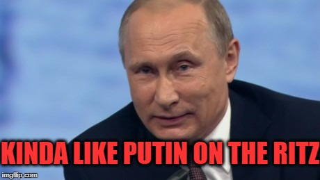 putin | KINDA LIKE PUTIN ON THE RITZ | image tagged in putin | made w/ Imgflip meme maker